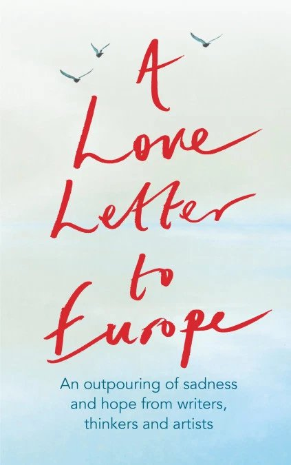 A Love Letter to Europe: An Outpouring of Sadness and Hope from Writers, Thinkers and Artists